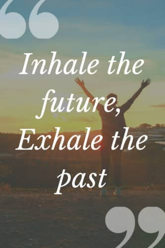 Inspirational Quotes: Inhale the future, Exhale the past
