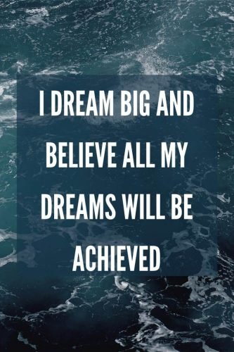 I dream big and believe all my dreams will be achieved