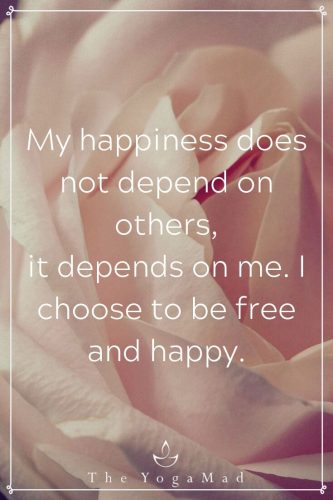 My happiness does not depend on others, it depends on me. I choose to be free and happy.