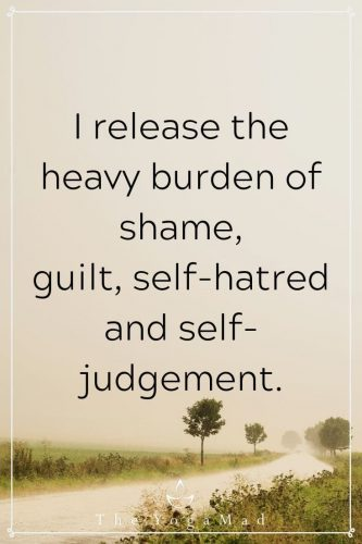 I release the heavy burden of shame, guilt, self-hatred and self-judgement.