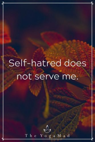 Self-hatred does not serve me.