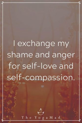 I exchange my shame and anger for self-love and self-compassion.